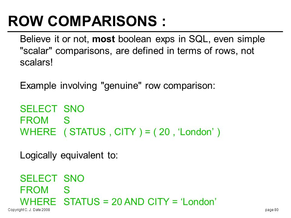 SELECT SNO FROM S. WHERE ( STATUS , CITY ) <> ( 20 , 'London' ) Logically equivalent to: WHERE STATUS <> 20.