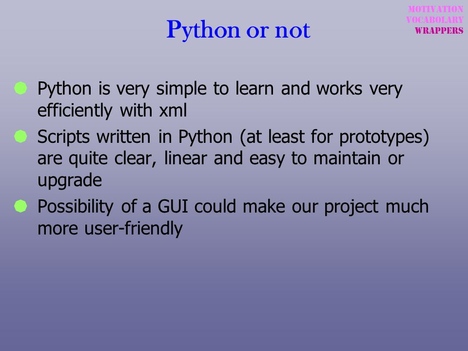 Python or notMotivation. Vocabolary. wrappers. Python is very simple to learn and works very efficiently with xml.