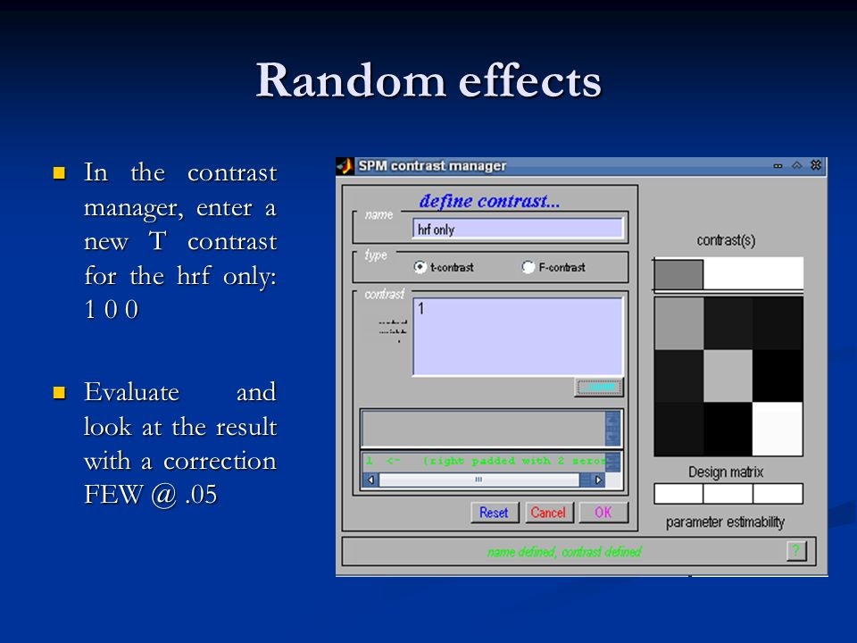 Random effects In the contrast manager, enter a new T contrast for the hrf only: 1 0 0.