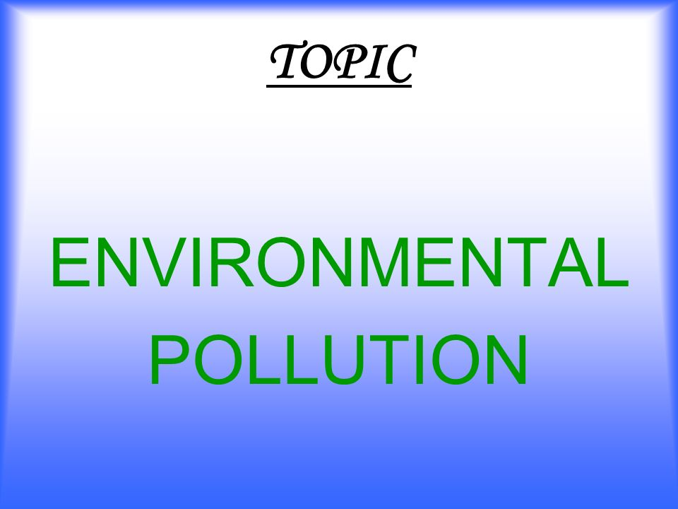 TOPIC ENVIRONMENTAL POLLUTION