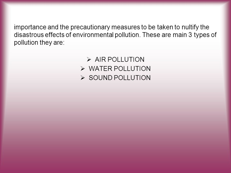 that 10 find the importance and solution of these importance and the precautionary measures to be taken to nultify the disastrous effects of environmental pollution. These are main 3 types of pollution they are:
