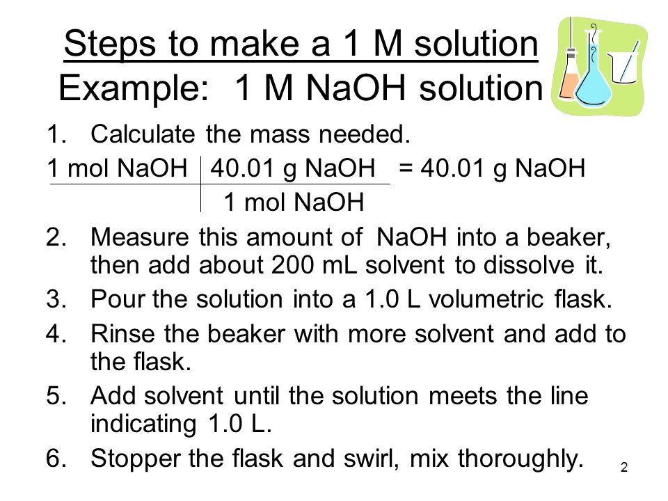 Steps to make a 1 M solution Example: 1 M NaOH solution