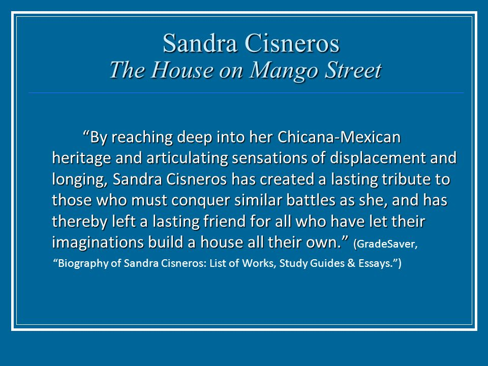 the house on mango street essay thesis The house on mango street presents a strong cultural background cisnero allows esperanza to reveal her mexican background in my name esperanza introduces herself, explaining the meaning of her name and how she inherited it from her grandmother she shows her love for her culture when she.