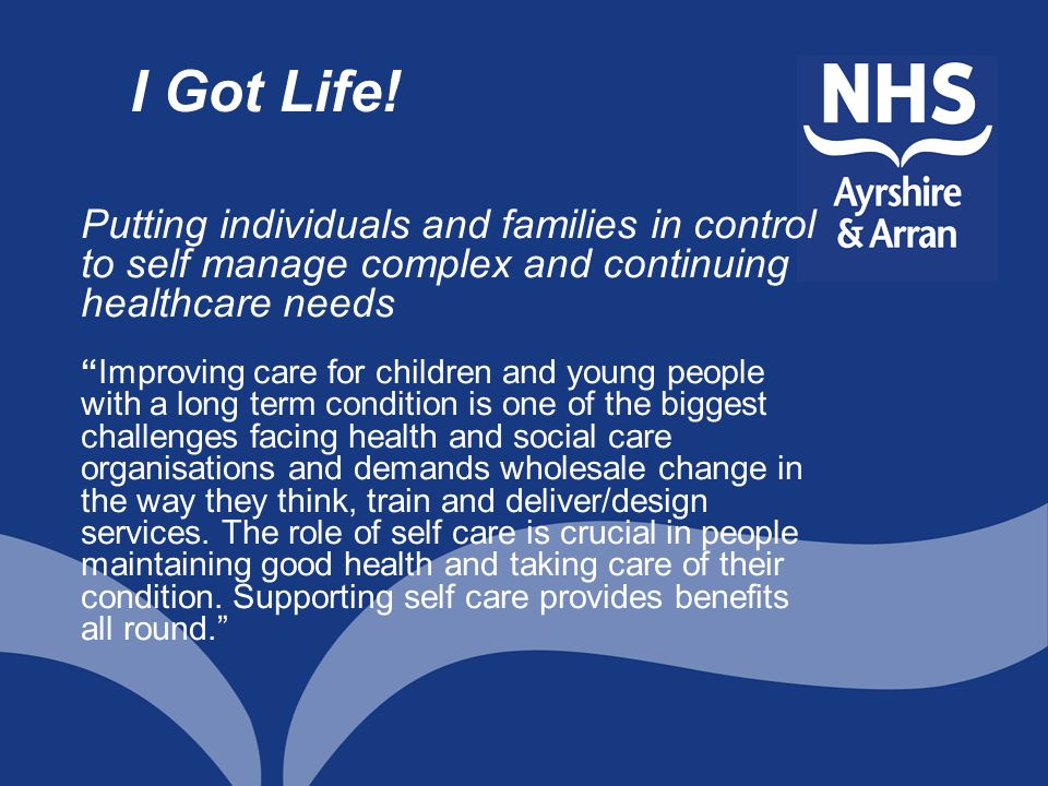 I Got Life! Putting individuals and families in control to self manage complex and continuing healthcare needs.