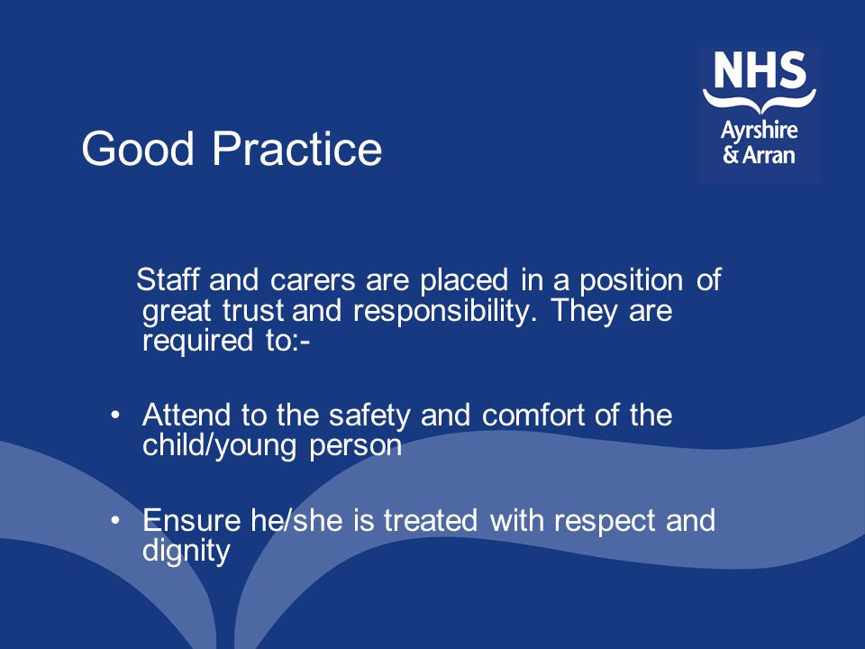 Good Practice Staff and carers are placed in a position of great trust and responsibility. They are required to:-