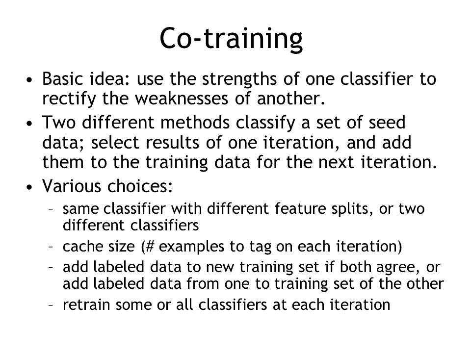 Co-training Basic idea: use the strengths of one classifier to rectify the weaknesses of another.