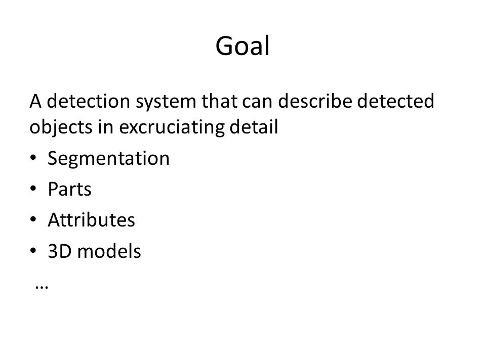 Goal A detection system that can describe detected objects in excruciating detail. Segmentation. Parts.