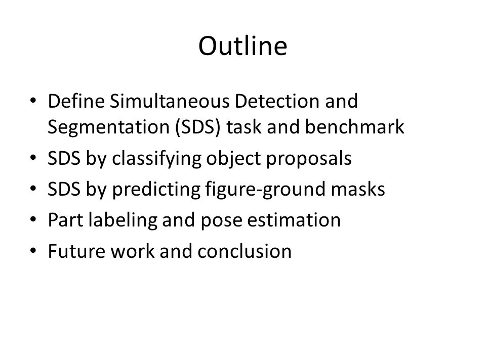 Outline Define Simultaneous Detection and Segmentation (SDS) task and benchmark. SDS by classifying object proposals.