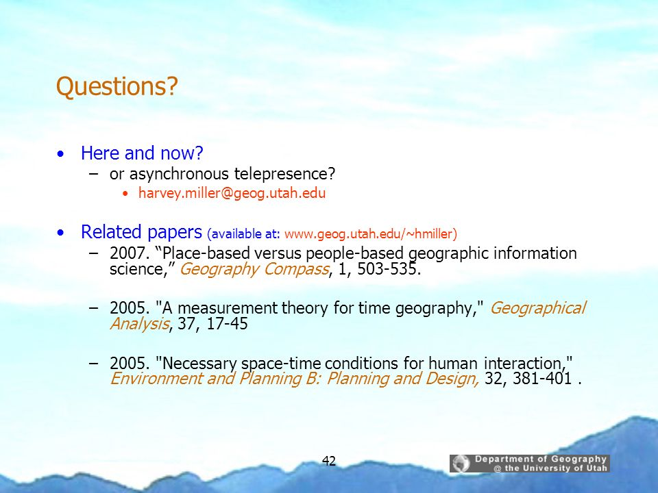 Questions Here and now or asynchronous telepresence harvey.miller@geog.utah.edu. Related papers (available at: www.geog.utah.edu/~hmiller)