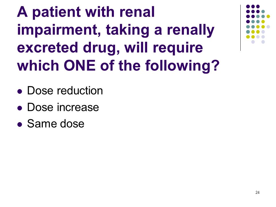 A patient with renal impairment, taking a renally excreted drug, will require which ONE of the following