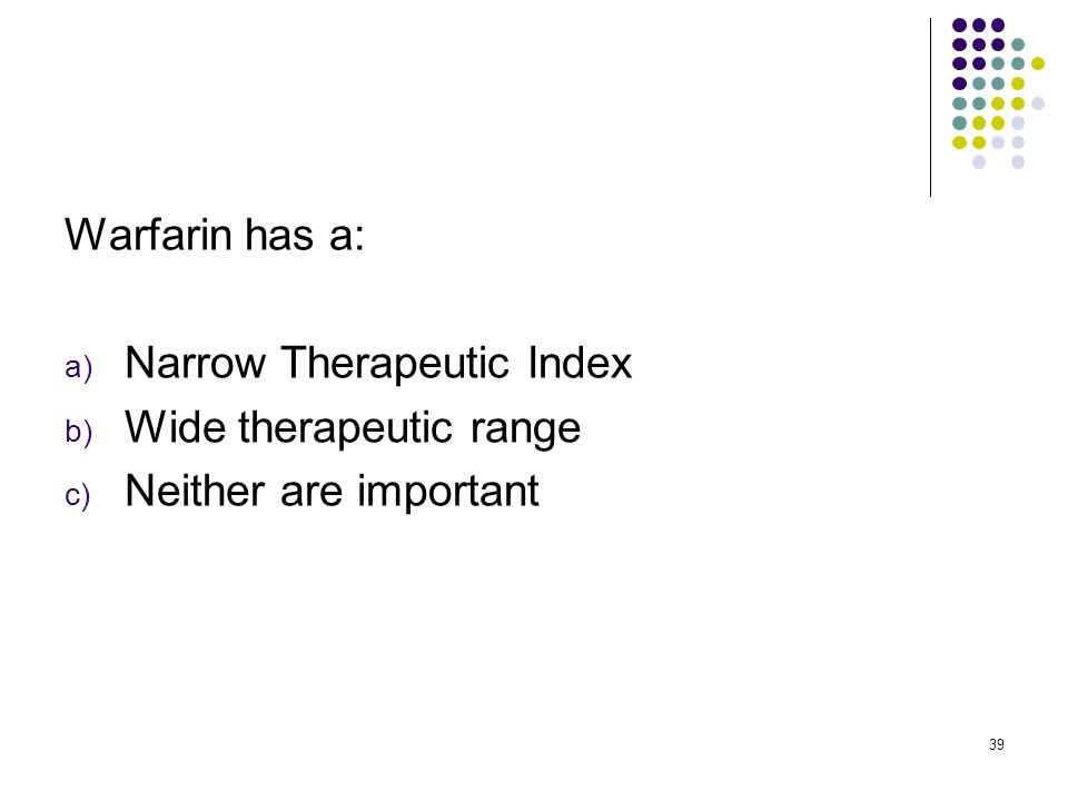Warfarin has a: Narrow Therapeutic Index Wide therapeutic range Neither are important