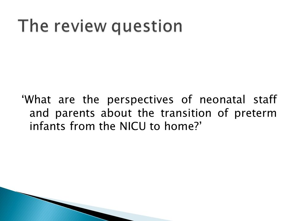 The review question 'What are the perspectives of neonatal staff and parents about the transition of preterm infants from the NICU to home '