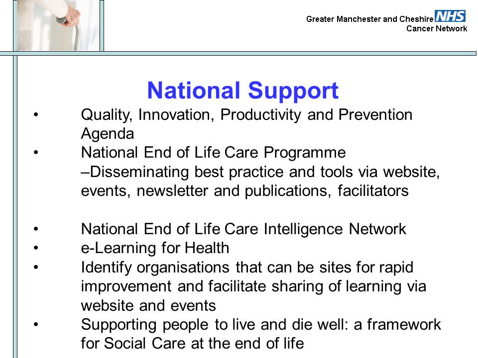 National Support • Quality, Innovation, Productivity and Prevention Agenda. • National End of Life Care Programme.