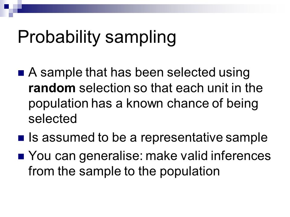 Probability sampling A sample that has been selected using random selection so that each unit in the population has a known chance of being selected.