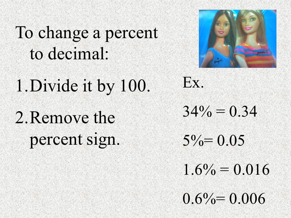 To change a percent to decimal: Divide it by 100.