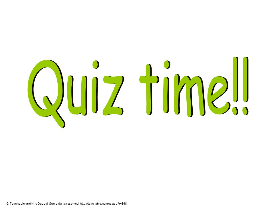 Quiz time!! © Teachable and Nitu Duggal. Some rights reserved. http://teachable.net/res.asp r=866