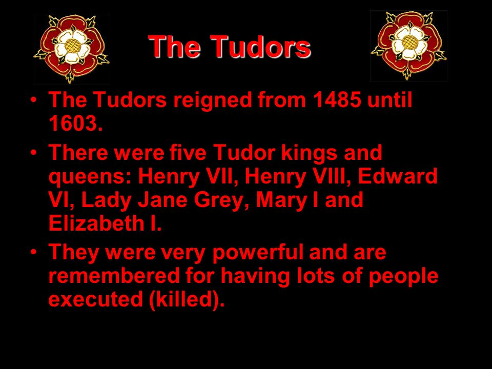 The Tudors The Tudors reigned from 1485 until 1603.