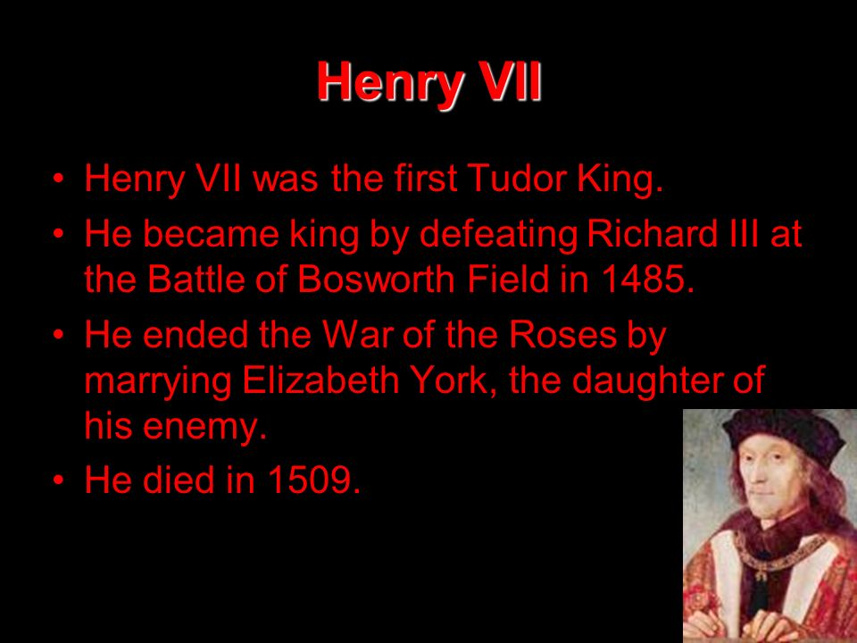 Henry VII Henry VII was the first Tudor King.