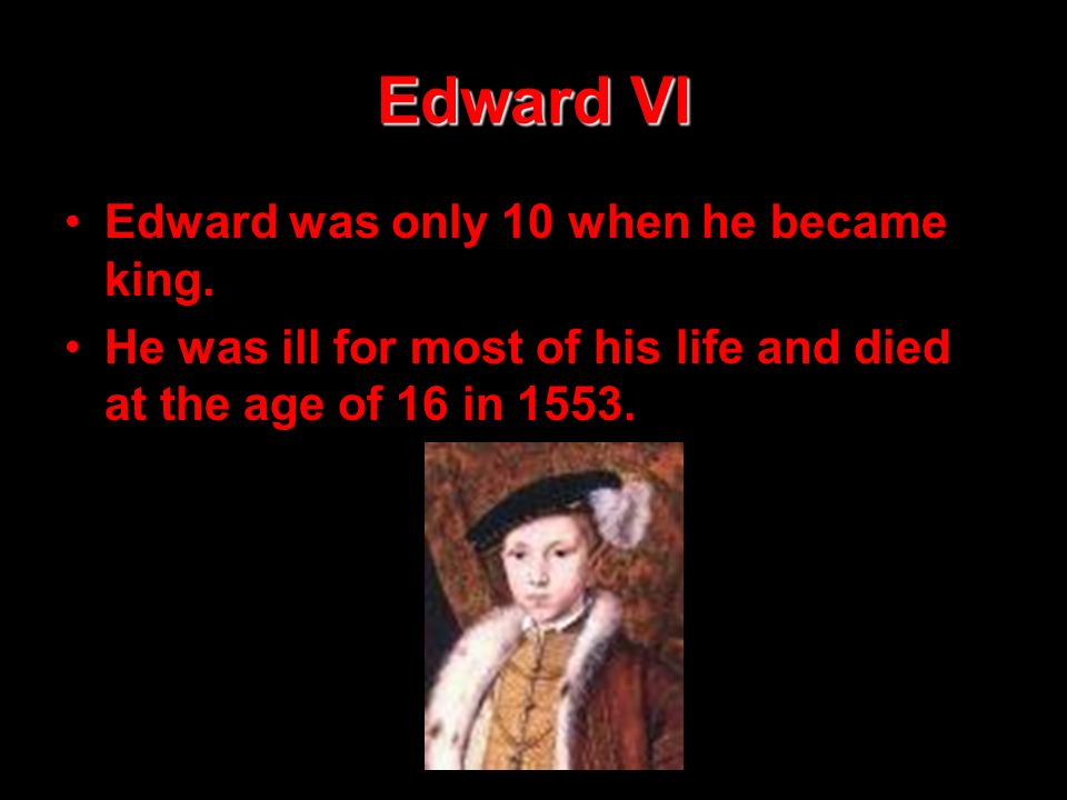 Edward VI Edward was only 10 when he became king.