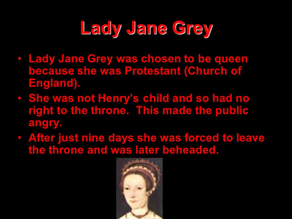 Lady Jane Grey Lady Jane Grey was chosen to be queen because she was Protestant (Church of England).