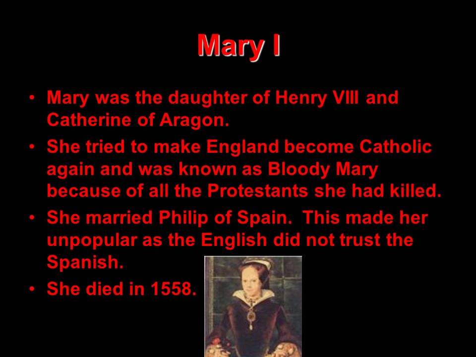 Mary I Mary was the daughter of Henry VIII and Catherine of Aragon.