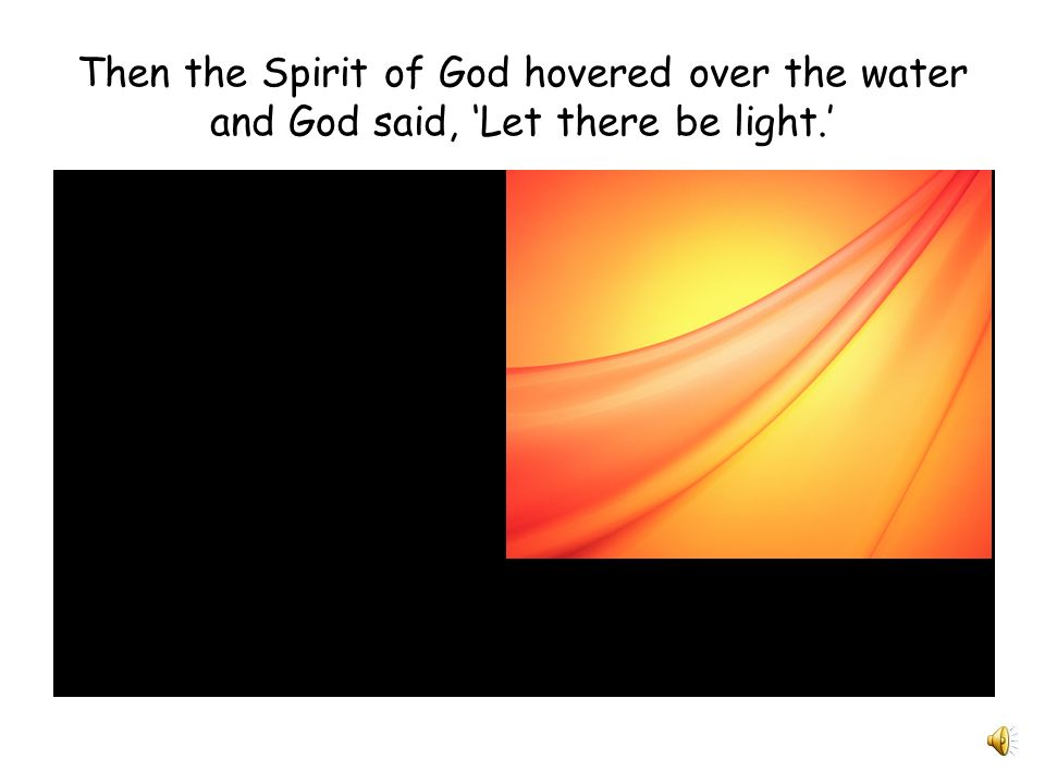 Then the Spirit of God hovered over the water and God said, 'Let there be light.'