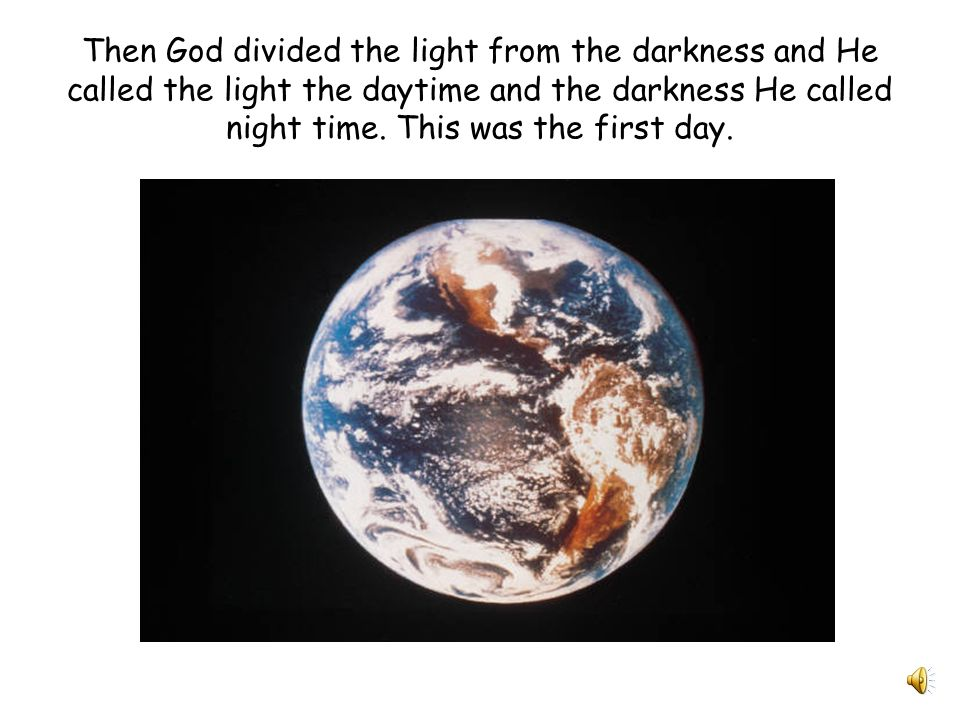 Then God divided the light from the darkness and He called the light the daytime and the darkness He called night time.