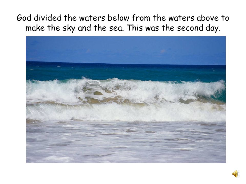 God divided the waters below from the waters above to make the sky and the sea.