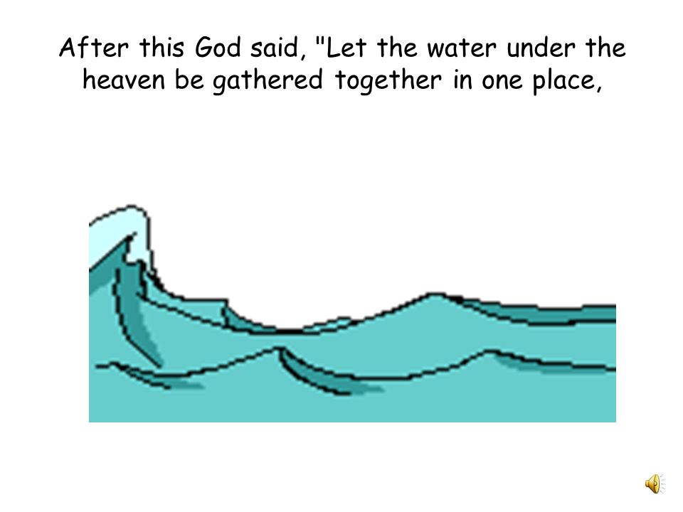 After this God said, Let the water under the heaven be gathered together in one place,