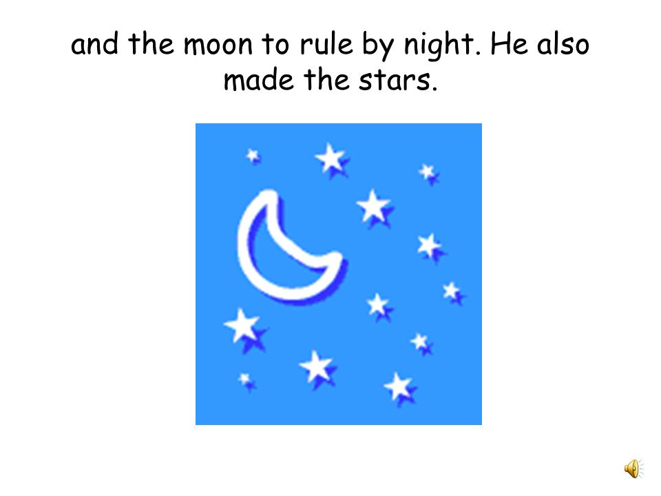 and the moon to rule by night. He also made the stars.