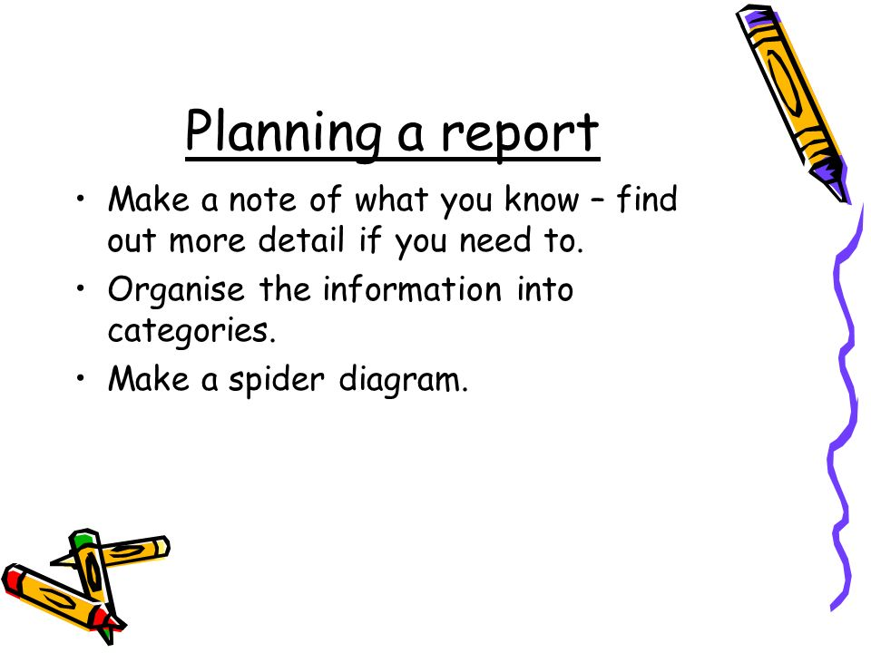 Planning a report Make a note of what you know – find out more detail if you need to. Organise the information into categories.
