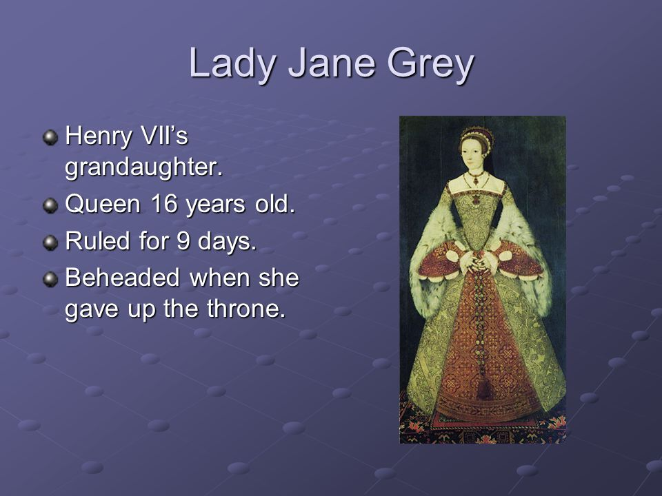 Lady Jane Grey Henry VII's grandaughter. Queen 16 years old.