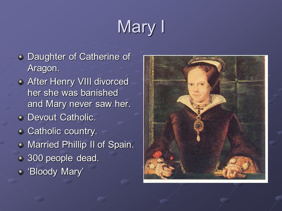 Mary I Daughter of Catherine of Aragon.