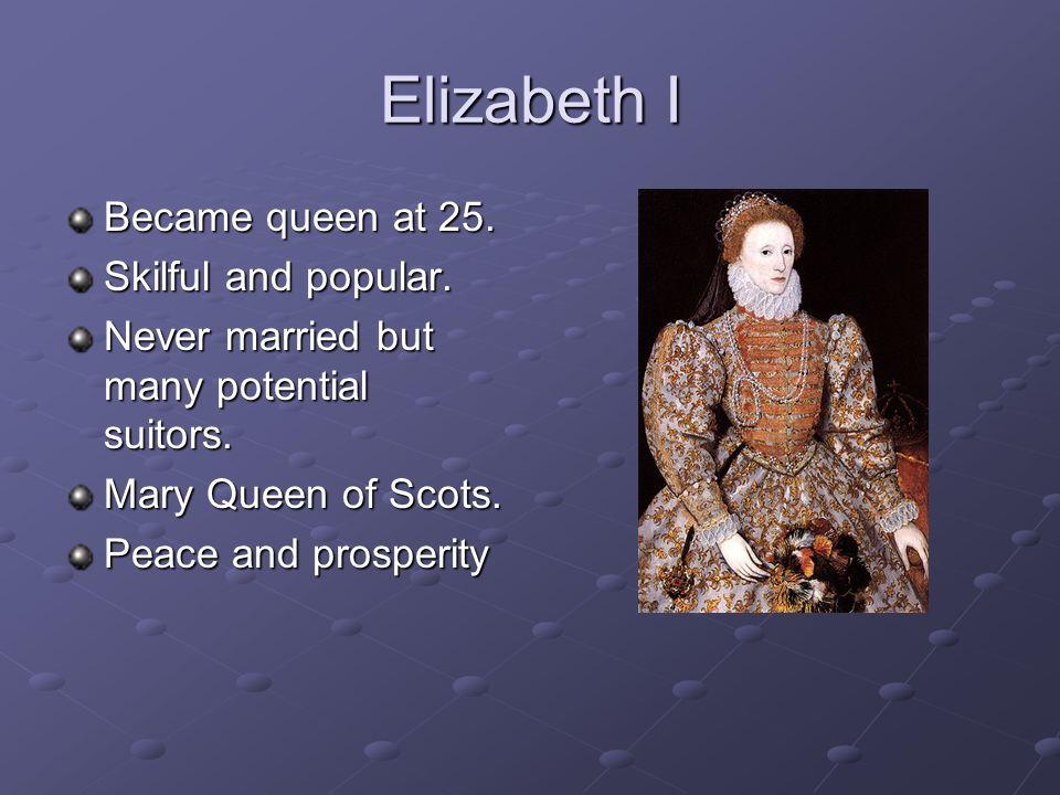 Elizabeth I Became queen at 25. Skilful and popular.