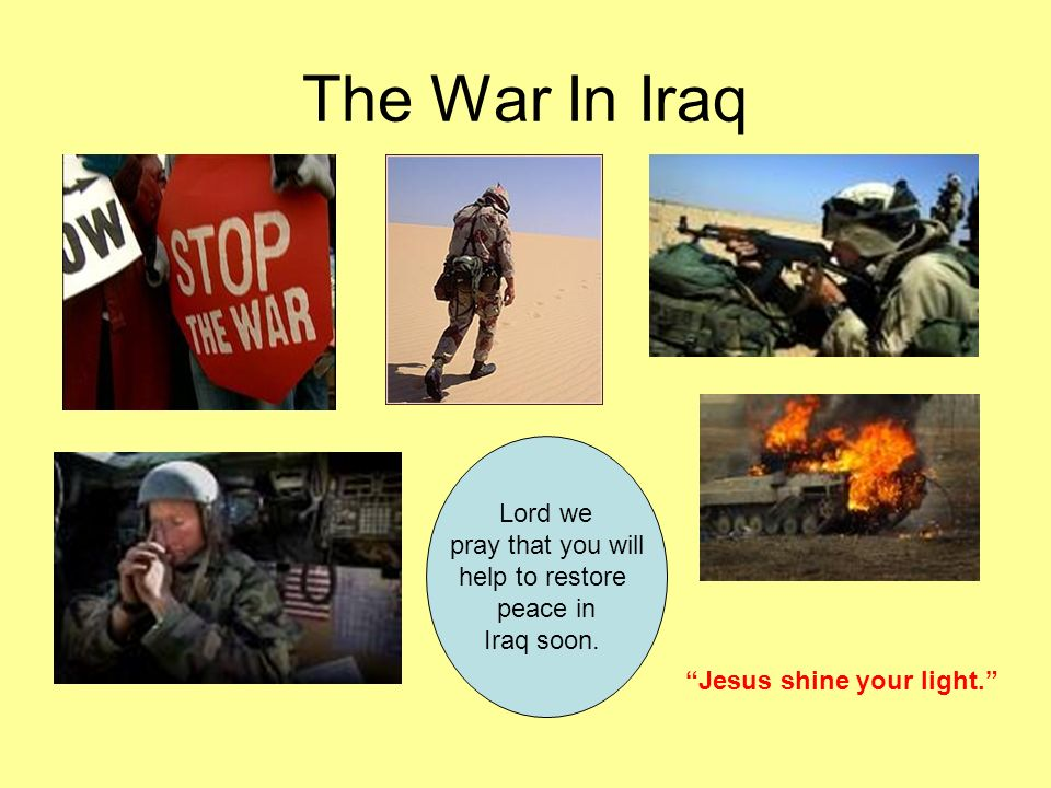 The War In Iraq Lord we pray that you will help to restore peace in