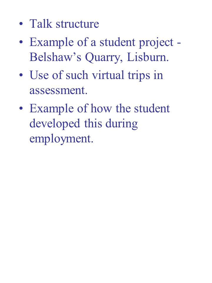 Talk structure Example of a student project - Belshaw's Quarry, Lisburn. Use of such virtual trips in assessment.