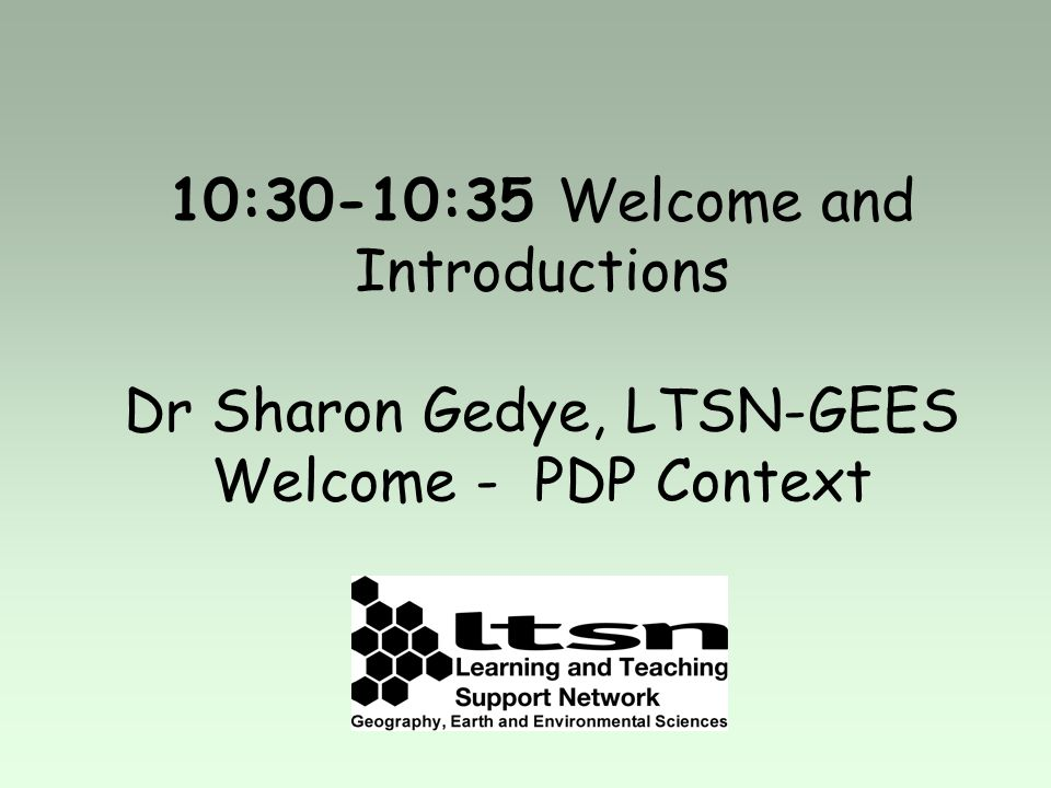 10:30-10:35 Welcome and Introductions Dr Sharon Gedye, LTSN-GEES Welcome - PDP Context