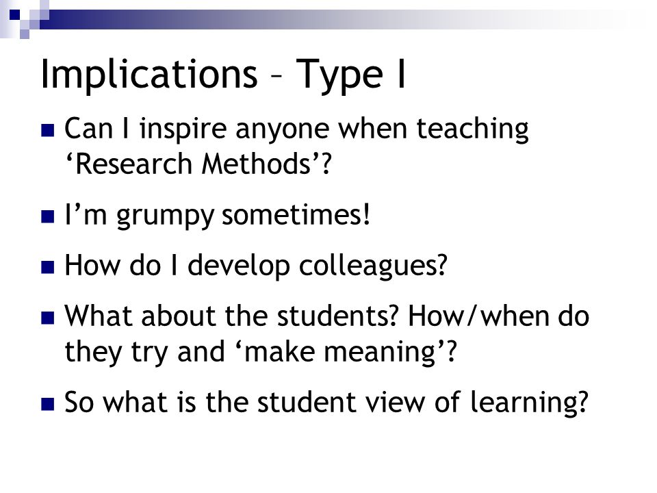 Implications – Type I Can I inspire anyone when teaching 'Research Methods' I'm grumpy sometimes!