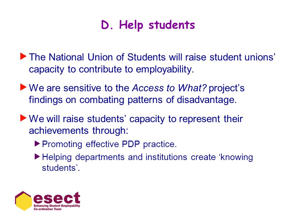 D. Help students The National Union of Students will raise student unions' capacity to contribute to employability.
