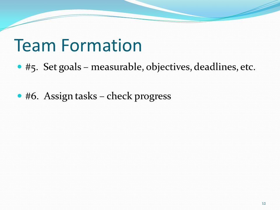 Team Formation #5. Set goals – measurable, objectives, deadlines, etc.