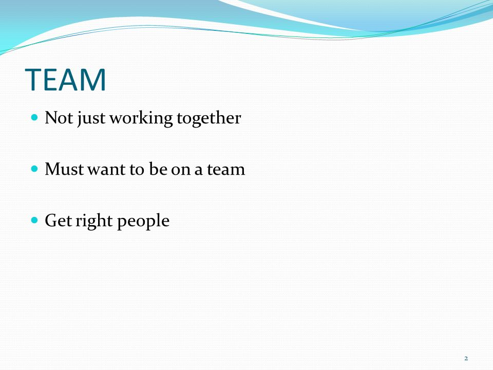 TEAM Not just working together Must want to be on a team
