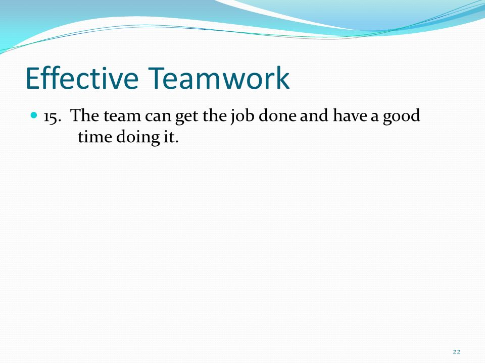 Effective Teamwork 15. The team can get the job done and have a good time doing it.