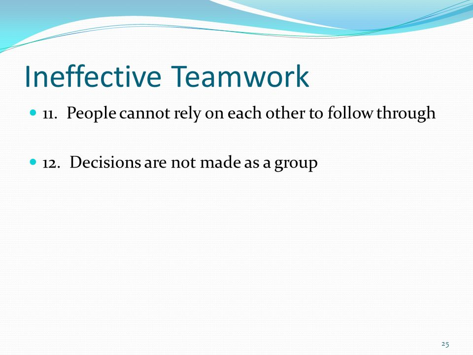 Ineffective Teamwork 11. People cannot rely on each other to follow through.