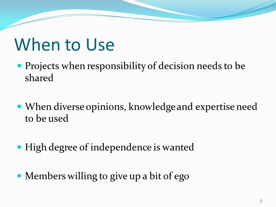 When to Use Projects when responsibility of decision needs to be shared. When diverse opinions, knowledge and expertise need to be used.