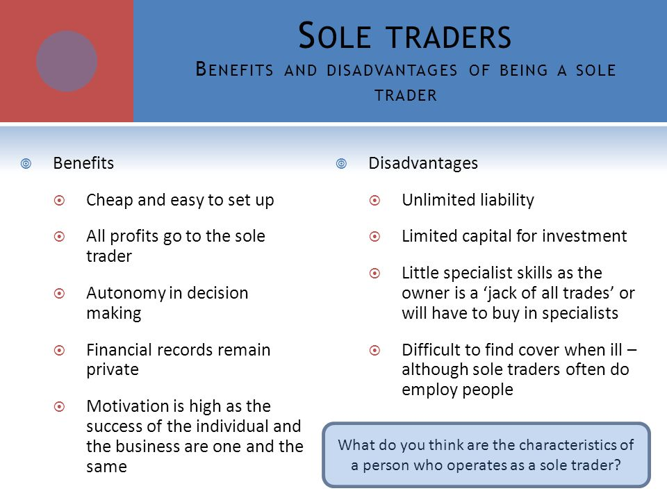 advantages and disadvantages of sole trading Disadvantages of being a sole trader when starting a new business, setting up as a sole trader is a popular business structure, as the start-up costs are low and operations fairly simple.