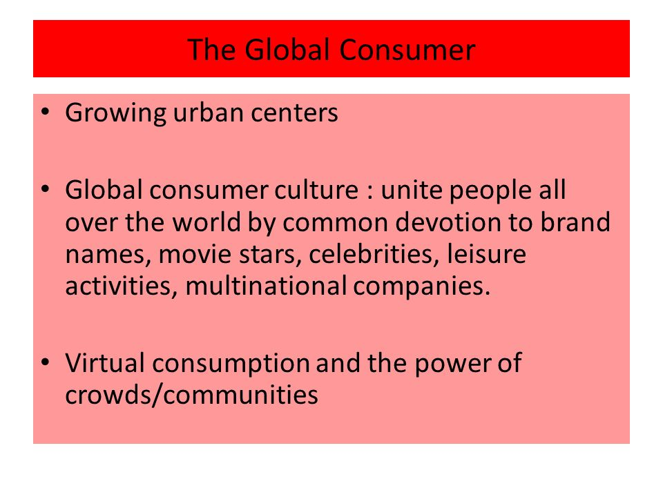 global consumer culture Abstract marketers have increasingly employed positioning strategies to appeal to either global or local consumer cultures however, little is known about the characteristics of consumers most likely to respond to such positioning.