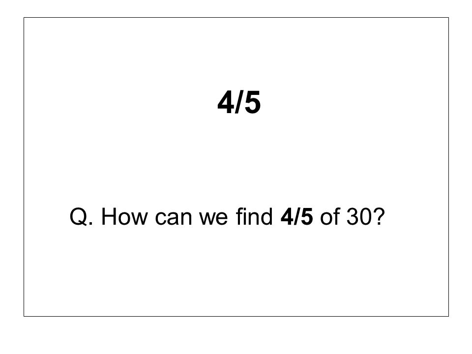 4/5 Q. How can we find 4/5 of 30