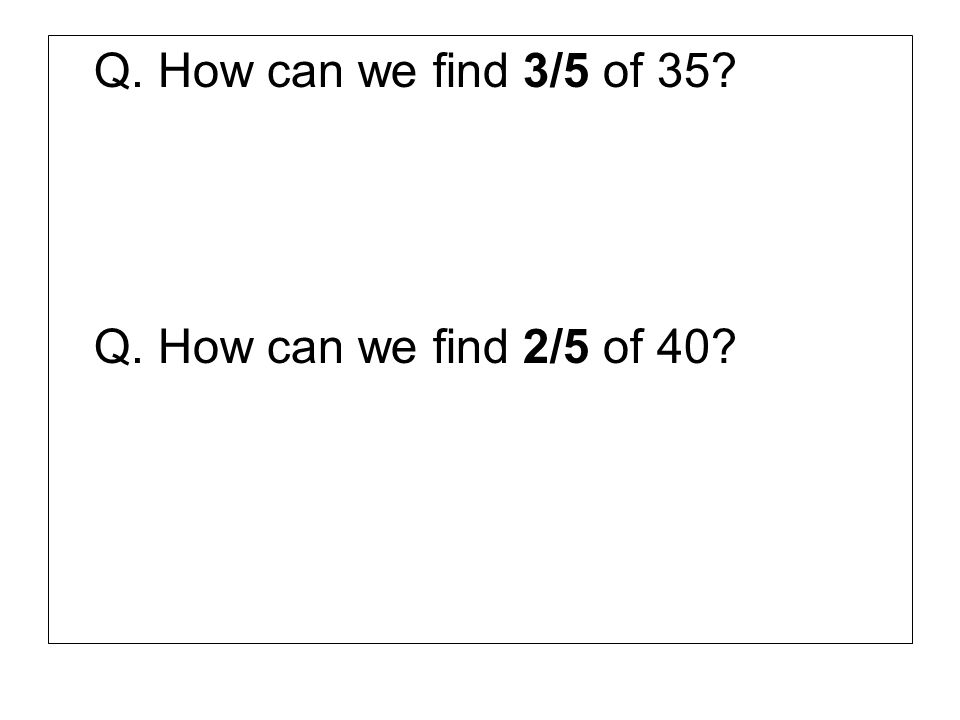 Q. How can we find 3/5 of 35 Q. How can we find 2/5 of 40
