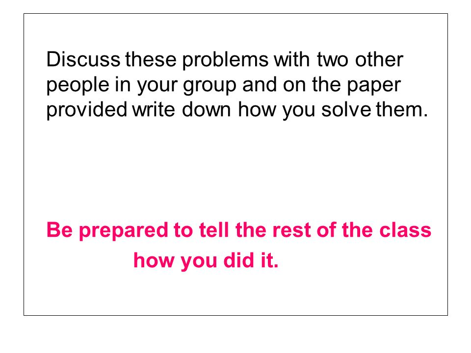 Discuss these problems with two other people in your group and on the paper provided write down how you solve them.