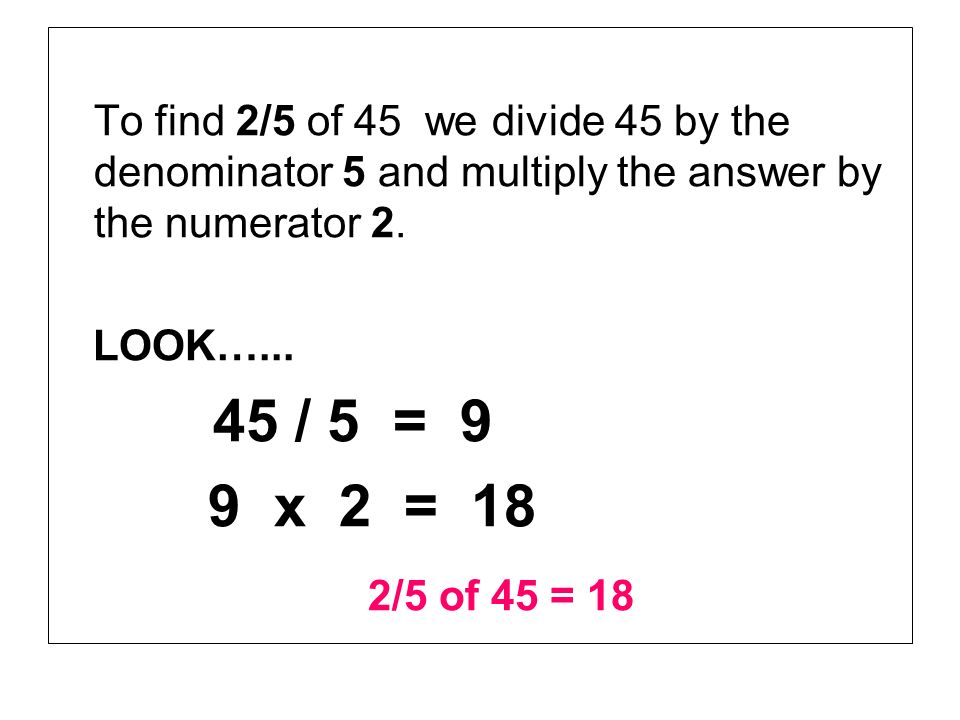 To find 2/5 of 45 we divide 45 by the denominator 5 and multiply the answer by the numerator 2.